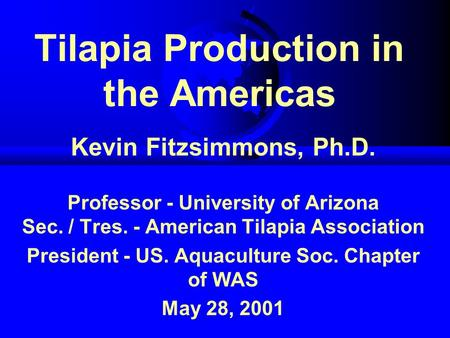 Tilapia Production in the Americas Kevin Fitzsimmons, Ph.D. Professor - University of Arizona Sec. / Tres. - American Tilapia Association President - US.