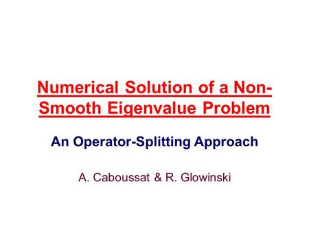 Numerical Solution of a Non- Smooth Eigenvalue Problem An Operator-Splitting Approach A. Caboussat & R. Glowinski.