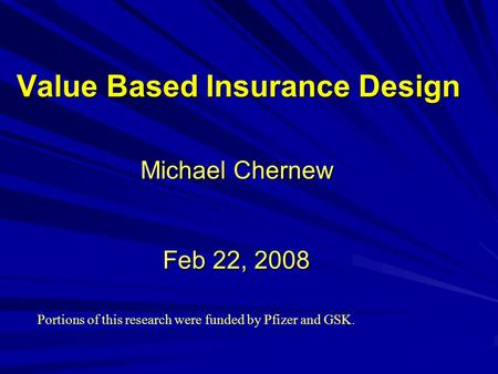Value Based Insurance Design Michael Chernew Feb 22, 2008 Portions of this research were funded by Pfizer and GSK.