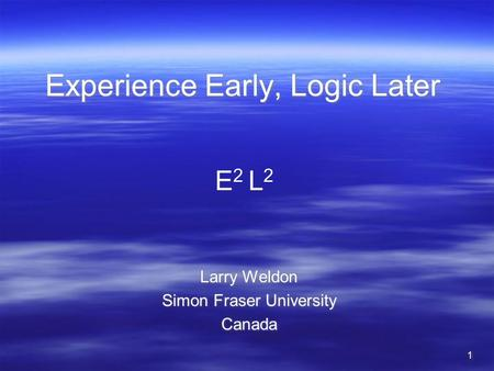 11 Experience Early, Logic Later Larry Weldon Simon Fraser University Canada Larry Weldon Simon Fraser University Canada E 2 L 2.