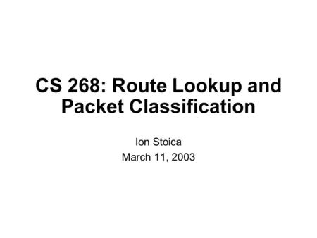 CS 268: Route Lookup and Packet Classification Ion Stoica March 11, 2003.