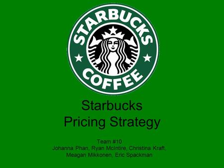 Team #10 Johanna Phan, Ryan McIntire, Christina Kraft, Meagan Mikkonen, Eric Spackman Starbucks Pricing Strategy.