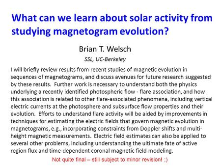 What can we learn about solar activity from studying magnetogram evolution? Brian T. Welsch SSL, UC-Berkeley I will briefly review results from recent.
