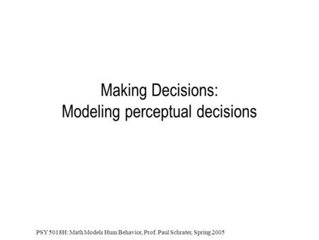 PSY 5018H: Math Models Hum Behavior, Prof. Paul Schrater, Spring 2005 Making Decisions: Modeling perceptual decisions.