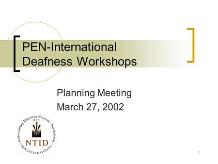 1 PEN-International Deafness Workshops Planning Meeting March 27, 2002.