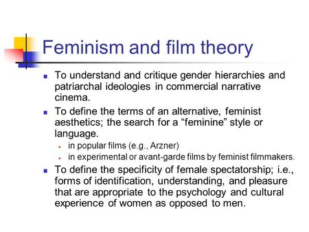 Feminism and film theory To understand and critique gender hierarchies and patriarchal ideologies in commercial narrative cinema. To define the terms of.