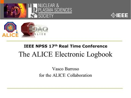 IEEE NPSS 17 th Real Time Conference The ALICE Electronic Logbook Vasco Barroso for the ALICE Collaboration.