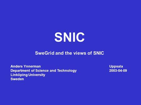 SNIC SweGrid and the views of SNIC Anders YnnermanUppsala Department of Science and Technology2003-04-09 Linköping University Sweden.