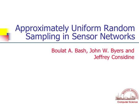 Computer Science Approximately Uniform Random Sampling in Sensor Networks Boulat A. Bash, John W. Byers and Jeffrey Considine.
