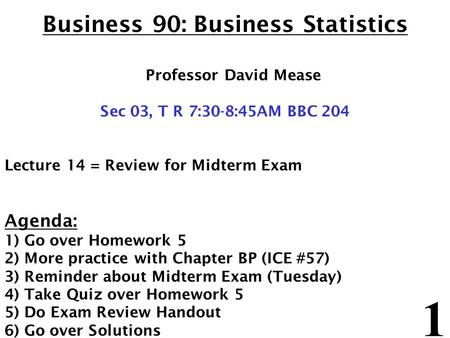 1 Business 90: Business Statistics Professor David Mease Sec 03, T R 7:30-8:45AM BBC 204 Lecture 14 = Review for Midterm Exam Agenda: 1) Go over Homework.