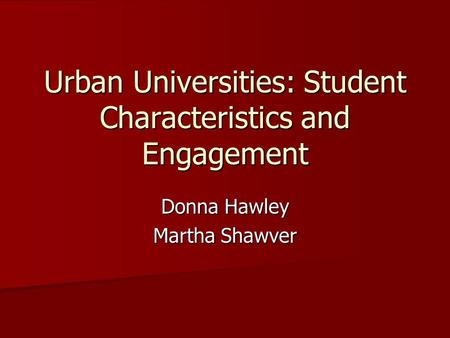 Urban Universities: Student Characteristics and Engagement Donna Hawley Martha Shawver.