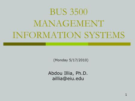 1 BUS 3500 MANAGEMENT INFORMATION SYSTEMS Abdou Illia, Ph.D. (Monday 5/17/2010)