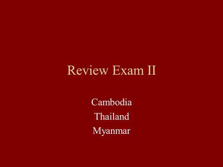 Review Exam II Cambodia Thailand Myanmar. Exam II 40 points 2 slides (subject, date, period date, country, facts) Comparison and contrast (2 slides) Focus: