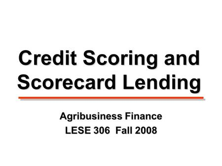 Credit Scoring and Scorecard Lending Agribusiness Finance LESE 306 Fall 2008.