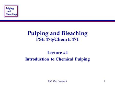 Pulping and Bleaching PSE 476: Lecture 41 Pulping and Bleaching PSE 476/Chem E 471 Lecture #4 Introduction to Chemical Pulping Lecture #4 Introduction.
