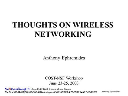 Ne X tworking ' 03 June 23-25,2003, Chania, Crete, Greece The First COST-IST(EU)-NSF(USA) Workshop on EXCHANGES & TRENDS IN N ETWORKING Anthony Ephremides.