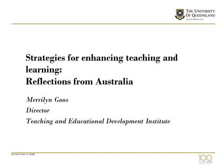 CRICOS Provider No 00025B Strategies for enhancing teaching and learning: Reflections from Australia Merrilyn Goos Director Teaching and Educational Development.