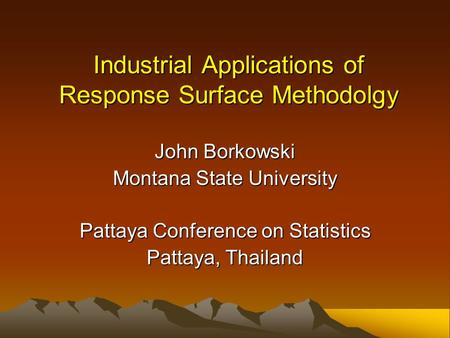 Industrial Applications of Response Surface Methodolgy John Borkowski Montana State University Pattaya Conference on Statistics Pattaya, Thailand.