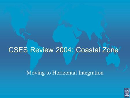 CSES Review 2004: Coastal Zone Moving to Horizontal Integration.