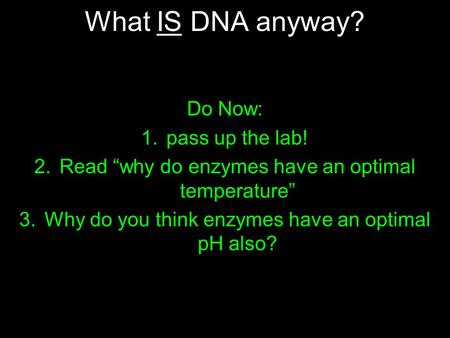 "What IS DNA anyway? Do Now: 1.pass up the lab! 2.Read ""why do enzymes have an optimal temperature"" 3.Why do you think enzymes have an optimal pH also?"