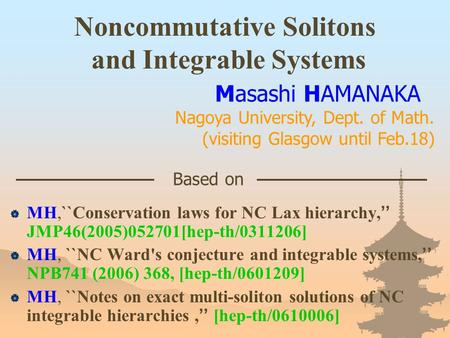 Noncommutative Solitons and Integrable Systems  MH,``Conservation laws for NC Lax hierarchy, '' JMP46(2005)052701[hep-th/0311206]  MH, ``NC Ward's conjecture.