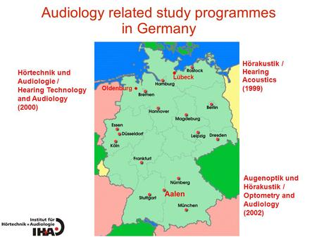 Audiology related study programmes in Germany Oldenburg Lübeck Augenoptik und Hörakustik / Optometry and Audiology (2002) Hörtechnik und Audiologie / Hearing.