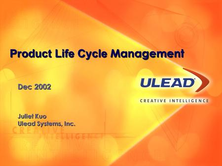 Dec 2002 Juliet Kuo Ulead Systems, Inc. Product Life Cycle Management.