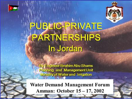 PUBLIC-PRIVATE PARTNERSHIPS PUBLIC-PRIVATE PARTNERSHIPS In Jordan By Engineer Ibrahim Abu Shams Planning and Management Unit Ministry of Water and Irrigation.