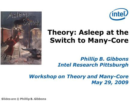 Theory: Asleep at the Switch to Many-Core Phillip B. Gibbons Intel Research Pittsburgh Workshop on Theory and Many-Core May 29, 2009 Slides are © Phillip.