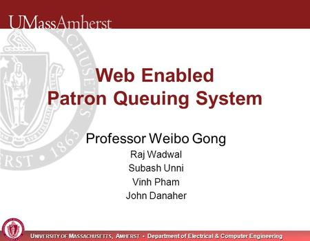 U NIVERSITY OF M ASSACHUSETTS, A MHERST Department of Electrical & Computer Engineering Web Enabled Patron Queuing System Professor Weibo Gong Raj Wadwal.