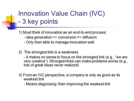 Innovation Value Chain (IVC) - 3 key points 1) Must think of innovation as an end-to-end process: - idea generation => conversion => diffusion - Only then.