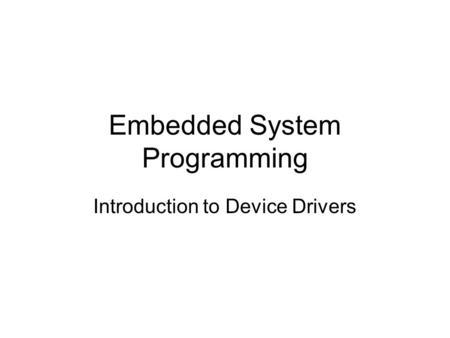Embedded System Programming Introduction to Device Drivers.