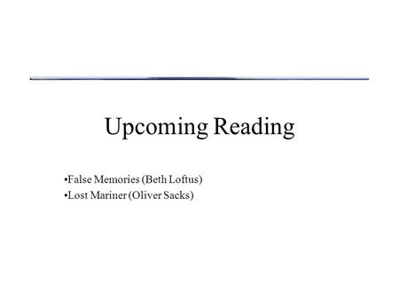False Memories (Beth Loftus) Lost Mariner (Oliver Sacks)