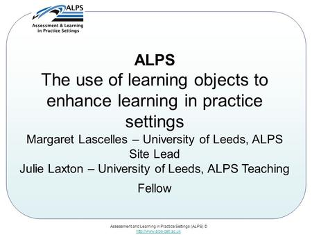 Assessment and Learning in Practice Settings (ALPS) ©  ALPS The use of learning objects to enhance learning in practice settings.