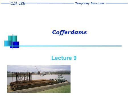 "Temporary Structures Cofferdams Lecture 9. Temporary Structures 1 Cofferdams ""A cofferdam is a temporary structure designed to keep water and/or soil."