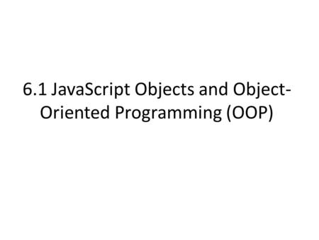 6.1 JavaScript Objects and Object- Oriented Programming (OOP)