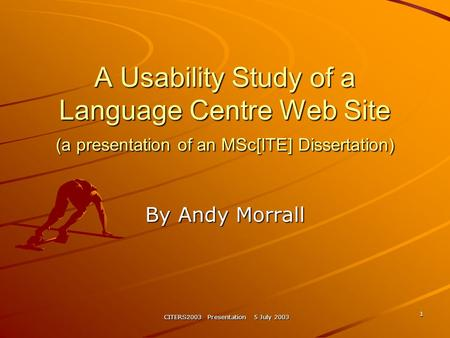 CITERS2003 Presentation 5 July 2003 1 A Usability Study of a Language Centre Web Site (a presentation of an MSc[ITE] Dissertation) By Andy Morrall.