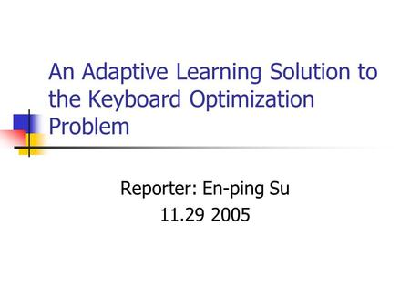 An Adaptive Learning Solution to the Keyboard Optimization Problem Reporter: En-ping Su 11.29 2005.