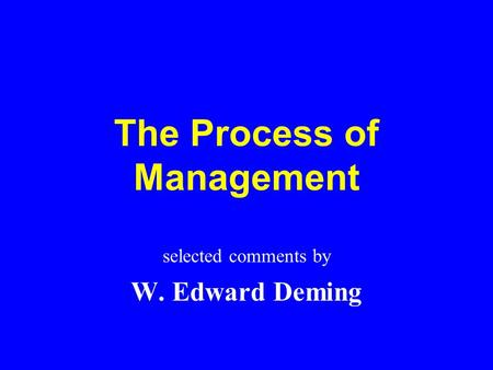 The Process of Management selected comments by W. Edward Deming.