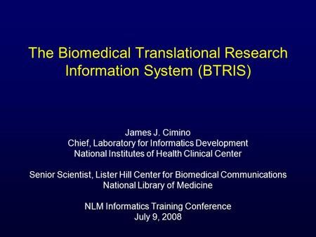 The Biomedical Translational Research Information System (BTRIS) James J. Cimino Chief, Laboratory for Informatics Development National Institutes of Health.