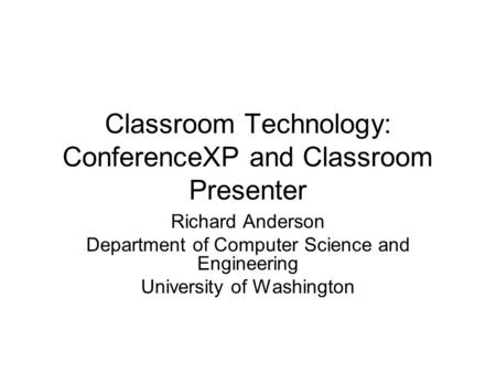 Classroom Technology: ConferenceXP and Classroom Presenter Richard Anderson Department of Computer Science and Engineering University of Washington.