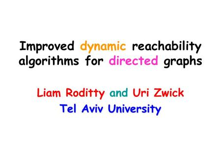 Improved dynamic reachability algorithms for directed graphs Liam Roditty and Uri Zwick Tel Aviv University.