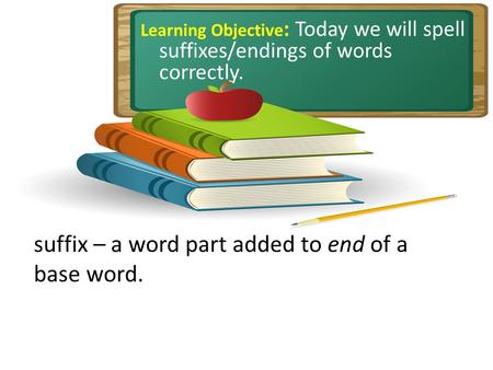 Learning Objective : Today we will spell suffixes/endings of words correctly. suffix – a word part added to end of a base word.