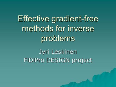 Effective gradient-free methods for inverse problems Jyri Leskinen FiDiPro DESIGN project.