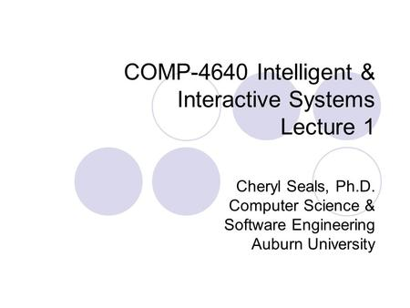 COMP-4640 Intelligent & Interactive Systems Lecture 1 Cheryl Seals, Ph.D. Computer Science & Software Engineering Auburn University.