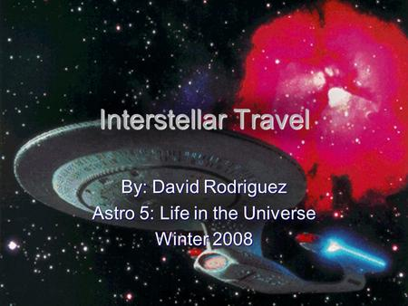 Interstellar Travel By: David Rodriguez Astro 5: Life in the Universe Winter 2008.