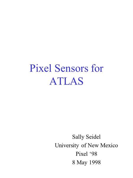 Pixel Sensors for ATLAS Sally Seidel University of New Mexico Pixel '98 8 May 1998.