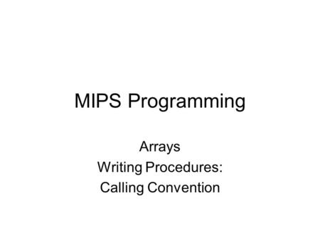 MIPS Programming Arrays Writing Procedures: Calling Convention.