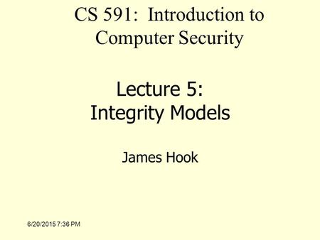 6/20/2015 7:37 PM Lecture 5: Integrity Models James Hook CS 591: Introduction to Computer Security.