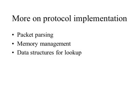 More on protocol implementation Packet parsing Memory management Data structures for lookup.